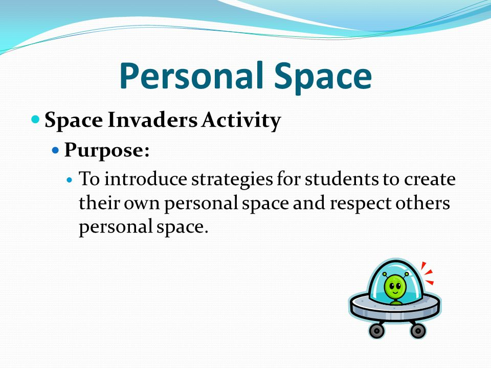Personal Space Space Invaders Activity Purpose: To introduce strategies for students to create their own personal space and respect others personal sp