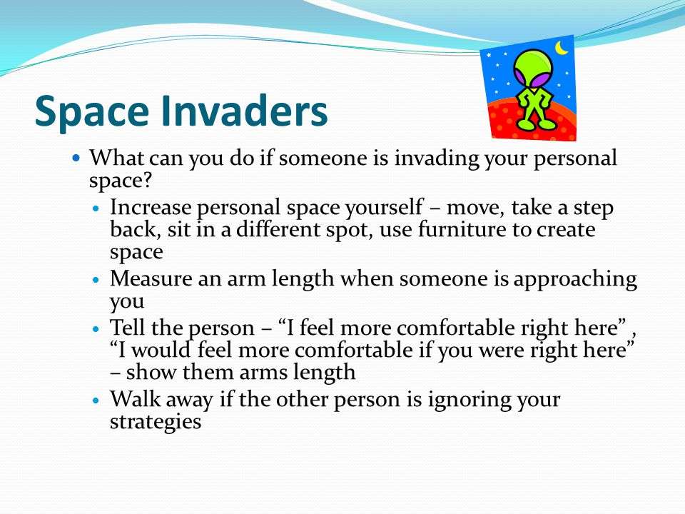 Space Invaders What can you do if someone is invading your personal space? Increase personal space yourself – move, take a step back, sit in a differe