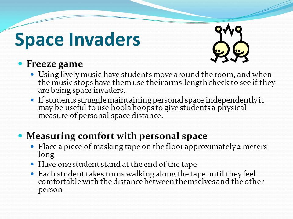 Space Invaders Freeze game Using lively music have students move around the room, and when the music stops have them use their arms length check to se