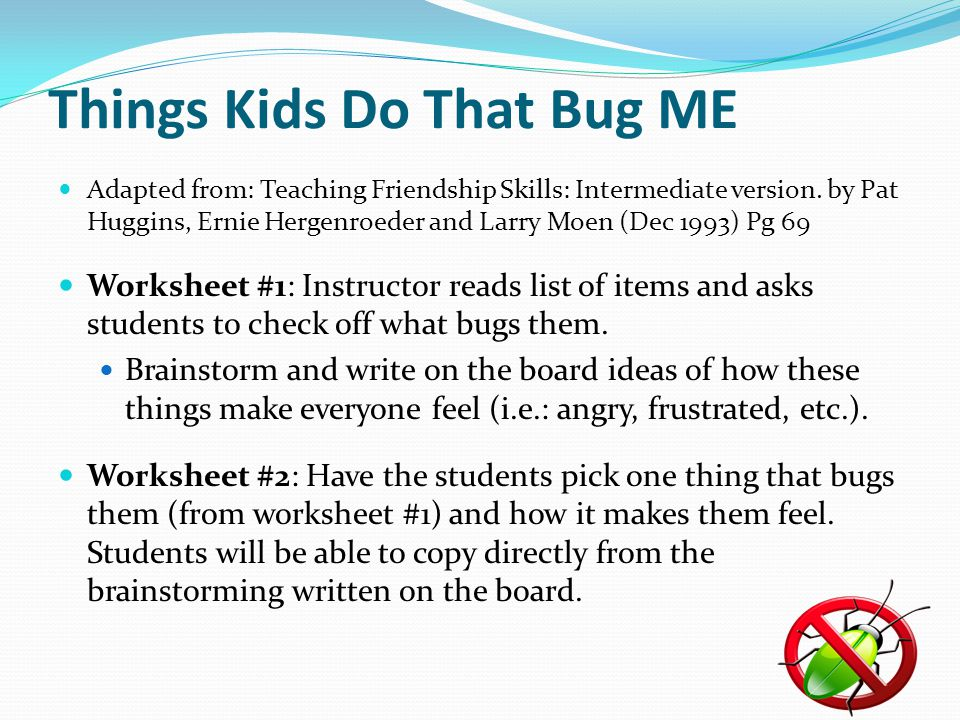 Things Kids Do That Bug ME Adapted from: Teaching Friendship Skills: Intermediate version. by Pat Huggins, Ernie Hergenroeder and Larry Moen (Dec 1993