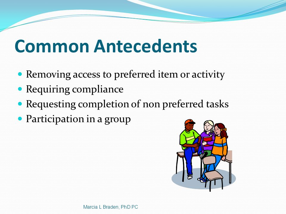 Hidden Antecedents Physical Ill Anxious, panicked, headaches, gastro intestinal issues Curricular Tasks that are too difficult Environmental Transitions Crowds Loud and unpredictable sounds Marcia L Braden, PhD PC