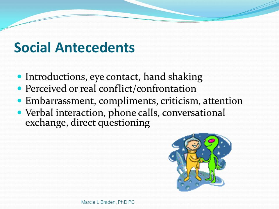 Social Antecedents Introductions, eye contact, hand shaking Perceived or real conflict/confrontation Embarrassment, compliments, criticism, attention