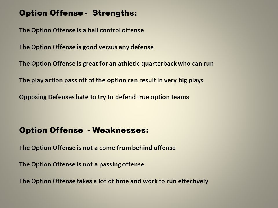 Option Offense - Strengths: The Option Offense is a ball control offense The Option Offense is good versus any defense The Option Offense is great for an athletic quarterback who can run The play action pass off of the option can result in very big plays Opposing Defenses hate to try to defend true option teams Option Offense - Weaknesses: The Option Offense is not a come from behind offense The Option Offense is not a passing offense The Option Offense takes a lot of time and work to run effectively