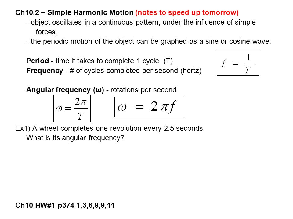 Ch10.2 – Simple Harmonic Motion (notes to speed up tomorrow) - object oscillates in a continuous pattern, under the influence of simple forces. - the