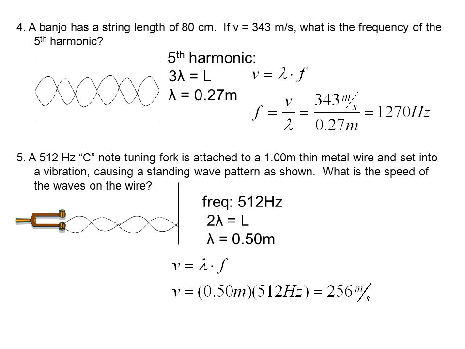 "4. A banjo has a string length of 80 cm. If v = 343 m/s, what is the frequency of the 5 th harmonic? 5 th harmonic: 3λ = L λ = 0.27m 5. A 512 Hz ""C"" n"