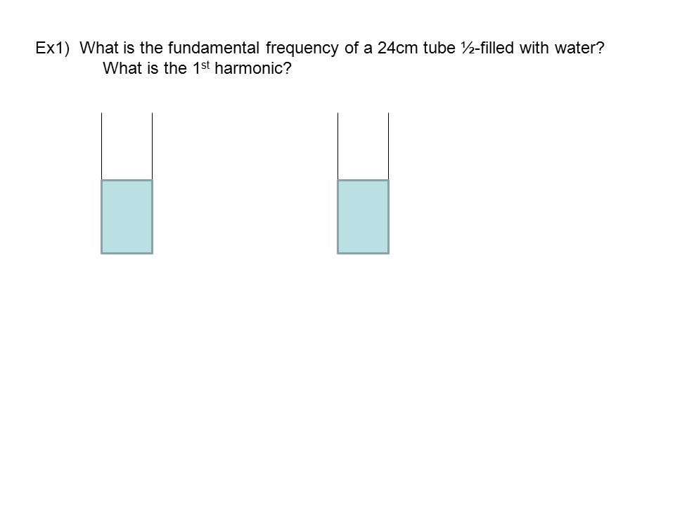 Ex1) What is the fundamental frequency of a 24cm tube ½-filled with water? What is the 1 st harmonic?