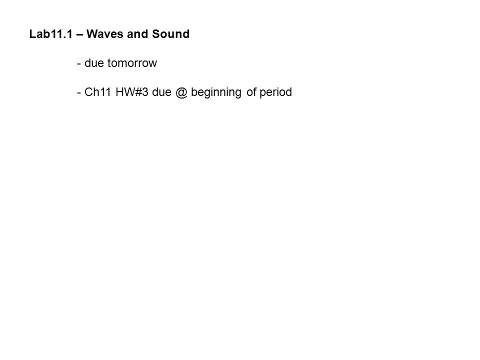 Lab11.1 – Waves and Sound - due tomorrow - Ch11 HW#3 due @ beginning of period