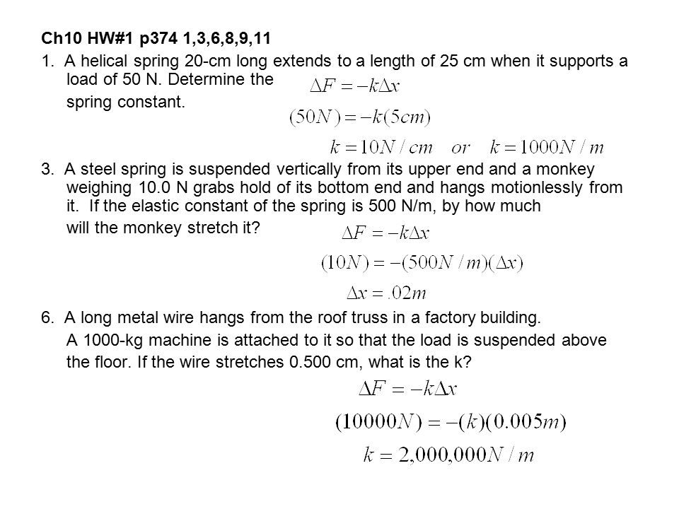 Ch10 HW#1 p374 1,3,6,8,9,11 1. A helical spring 20-cm long extends to a length of 25 cm when it supports a load of 50 N. Determine the spring constant