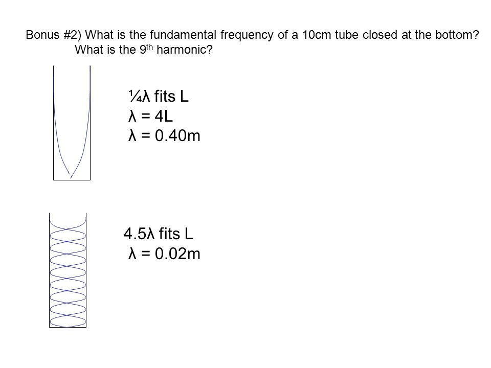 Bonus #2) What is the fundamental frequency of a 10cm tube closed at the bottom? What is the 9 th harmonic? ¼λ fits L λ = 4L λ = 0.40m 4.5λ fits L λ =