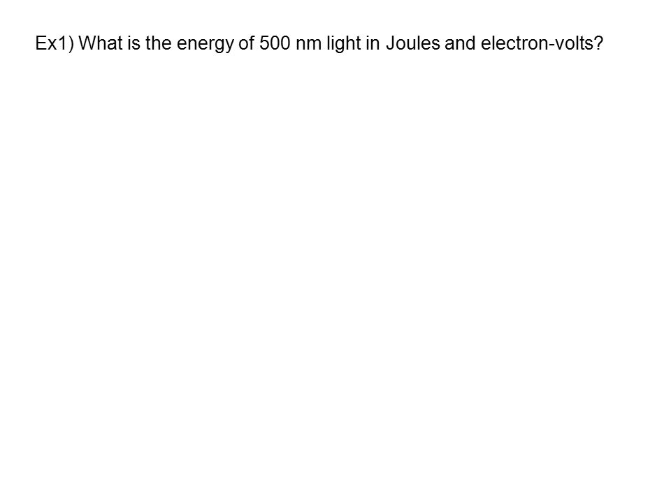 Ex1) What is the energy of 500 nm light in Joules and electron-volts?