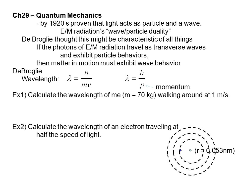 "Ch29 – Quantum Mechanics - by 1920's proven that light acts as particle and a wave. E/M radiation's ""wave/particle duality"" De Broglie thought this mi"