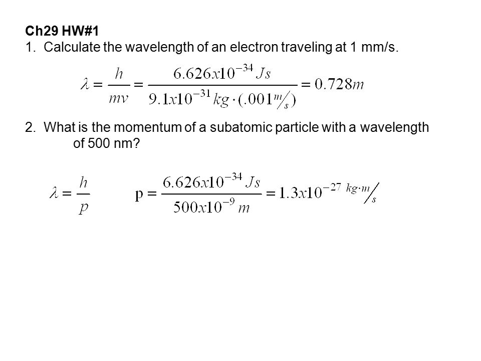 Ch29 HW#1 1. Calculate the wavelength of an electron traveling at 1 mm/s. 2. What is the momentum of a subatomic particle with a wavelength of 500 nm?