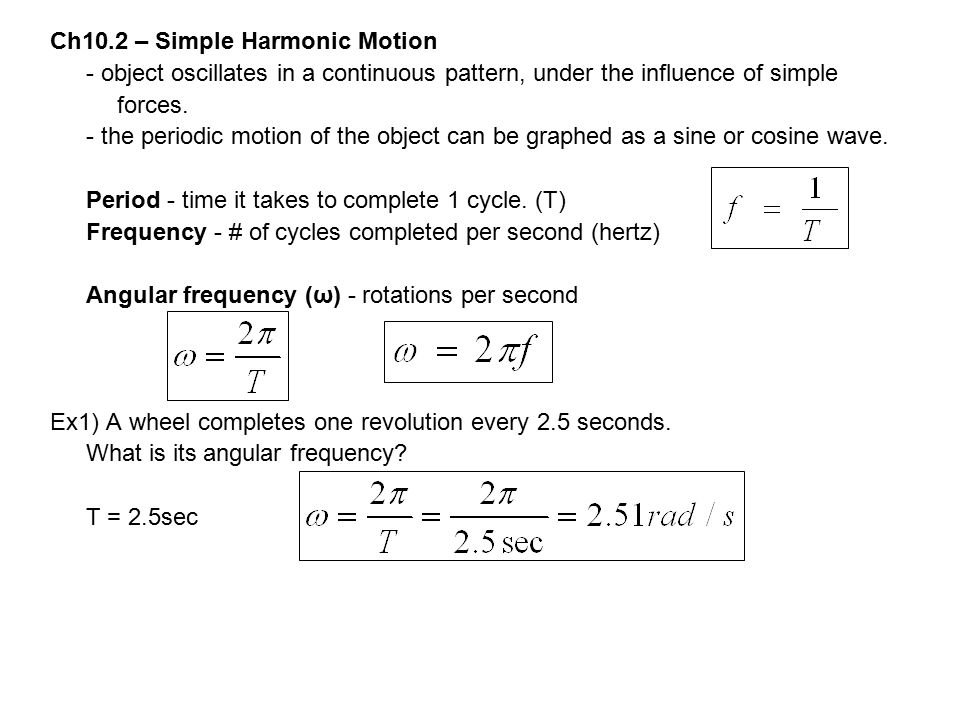 Ch10.2 – Simple Harmonic Motion - object oscillates in a continuous pattern, under the influence of simple forces. - the periodic motion of the object