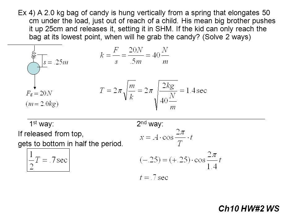 Ex 4) A 2.0 kg bag of candy is hung vertically from a spring that elongates 50 cm under the load, just out of reach of a child. His mean big brother p