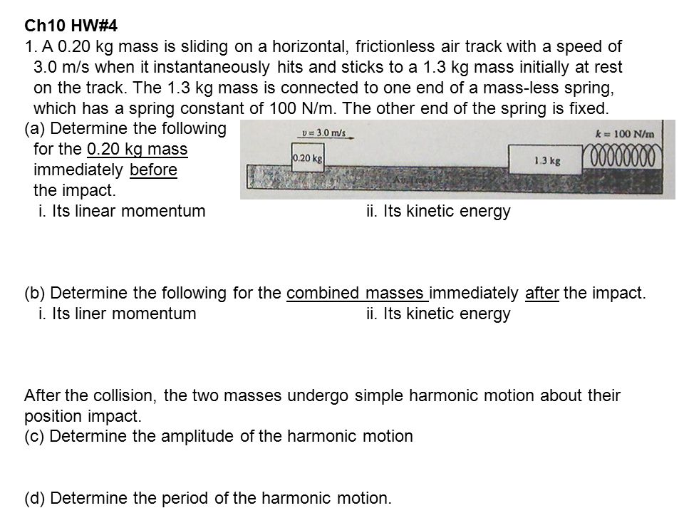 1. A 0.20 kg mass is sliding on a horizontal, frictionless air track with a speed of 3.0 m/s when it instantaneously hits and sticks to a 1.3 kg mass