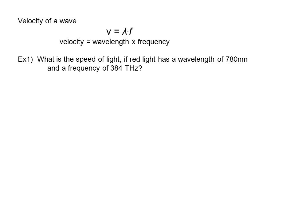 Velocity of a wave v = λ. f velocity = wavelength x frequency Ex1) What is the speed of light, if red light has a wavelength of 780nm and a frequency
