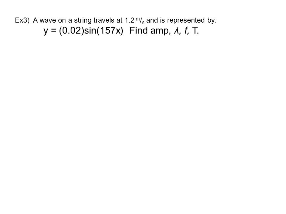 Ex3) A wave on a string travels at 1.2 m / s and is represented by: y = (0.02)sin(157x)Find amp, λ, f, T.
