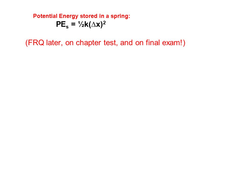 Potential Energy stored in a spring: PE s = ½k(∆x) 2 (FRQ later, on chapter test, and on final exam!)