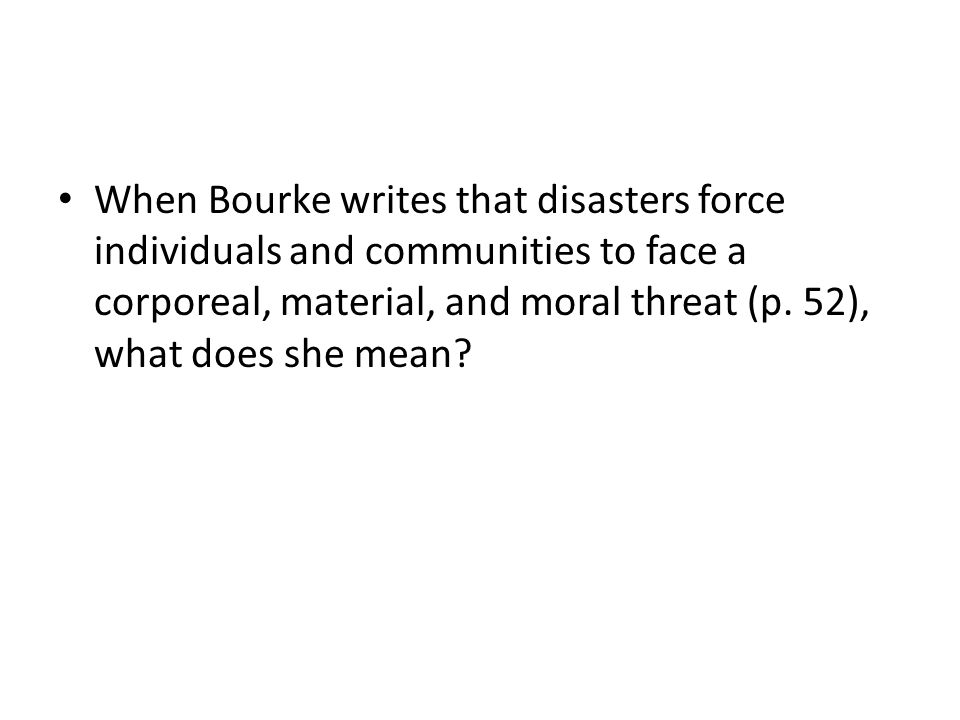 When Bourke writes that disasters force individuals and communities to face a corporeal, material, and moral threat (p. 52), what does she mean?