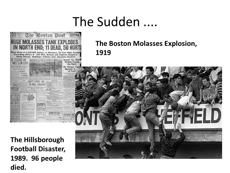 The Sudden.... The Boston Molasses Explosion, 1919 The Hillsborough Football Disaster, 1989. 96 people died.