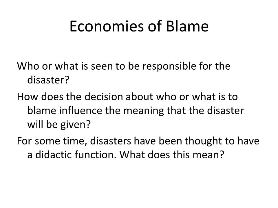Economies of Blame Who or what is seen to be responsible for the disaster? How does the decision about who or what is to blame influence the meaning t
