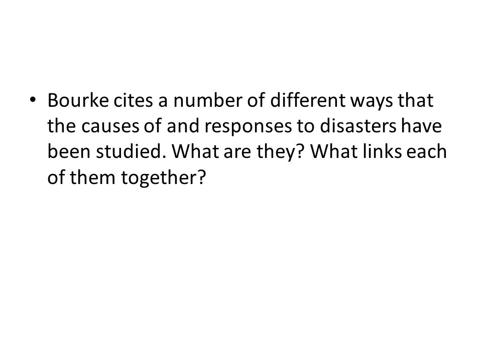 Bourke cites a number of different ways that the causes of and responses to disasters have been studied. What are they? What links each of them togeth