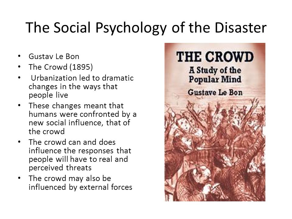 The Social Psychology of the Disaster Gustav Le Bon The Crowd (1895) Urbanization led to dramatic changes in the ways that people live These changes meant that humans were confronted by a new social influence, that of the crowd The crowd can and does influence the responses that people will have to real and perceived threats The crowd may also be influenced by external forces