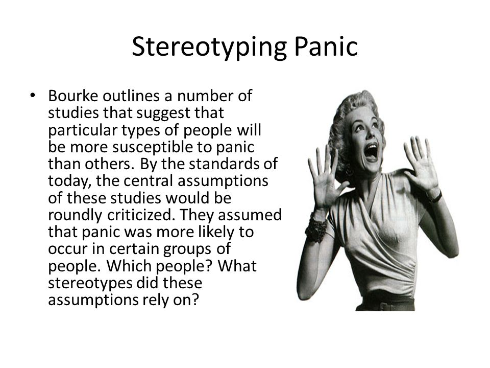 Stereotyping Panic Bourke outlines a number of studies that suggest that particular types of people will be more susceptible to panic than others. By