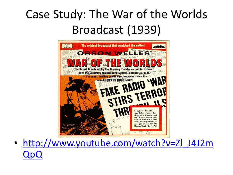 Case Study: The War of the Worlds Broadcast (1939) http://www.youtube.com/watch?v=Zl_J4J2m QpQ http://www.youtube.com/watch?v=Zl_J4J2m QpQ