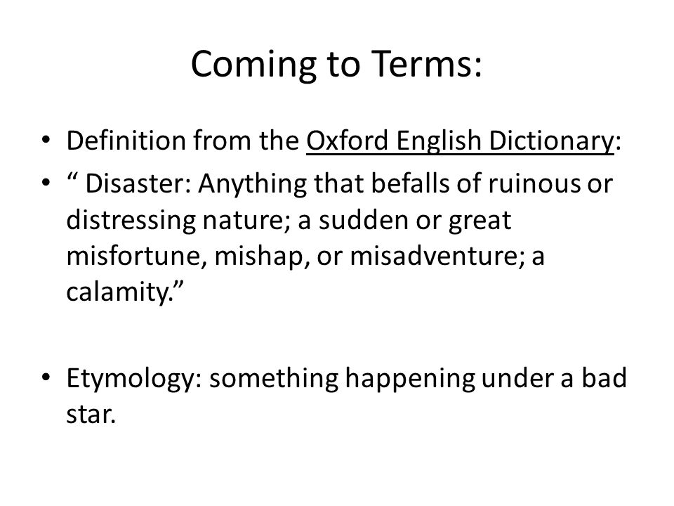 "Coming to Terms: Definition from the Oxford English Dictionary: "" Disaster: Anything that befalls of ruinous or distressing nature; a sudden or great"