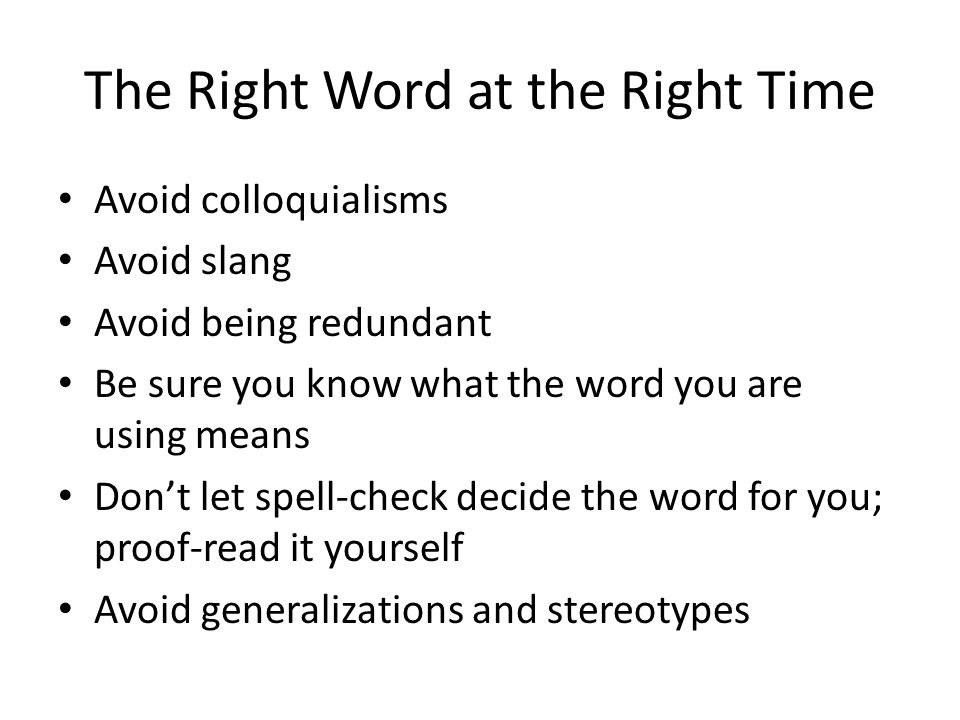 The Right Word at the Right Time Avoid colloquialisms Avoid slang Avoid being redundant Be sure you know what the word you are using means Don't let s