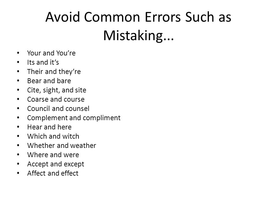 Avoid Common Errors Such as Mistaking... Your and You're Its and it's Their and they're Bear and bare Cite, sight, and site Coarse and course Council