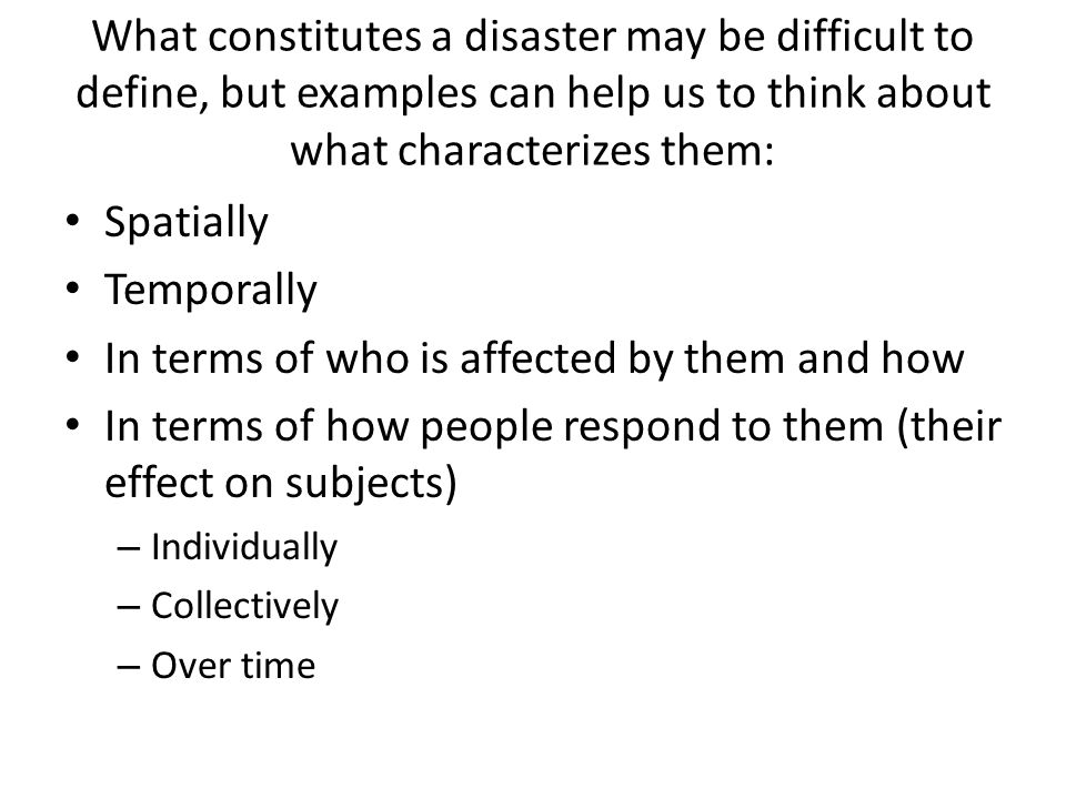 What constitutes a disaster may be difficult to define, but examples can help us to think about what characterizes them: Spatially Temporally In terms