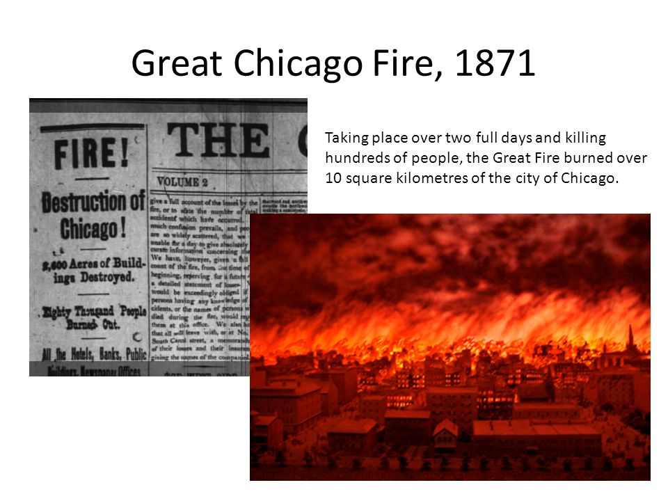 Great Chicago Fire, 1871 Taking place over two full days and killing hundreds of people, the Great Fire burned over 10 square kilometres of the city of Chicago.
