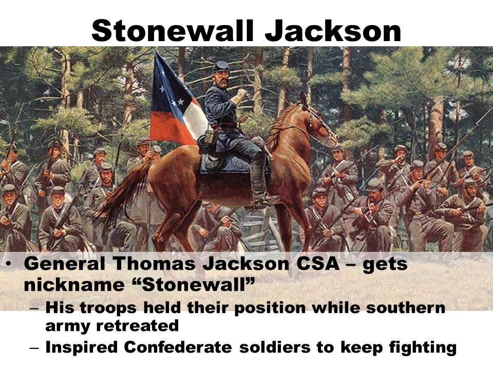 Stonewall Jackson General Thomas Jackson CSA – gets nickname Stonewall – His troops held their position while southern army retreated – Inspired Confederate soldiers to keep fighting