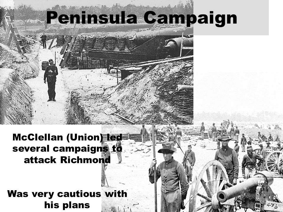 McClellan (Union) led several campaigns to attack Richmond Was very cautious with his plans Peninsula Campaign