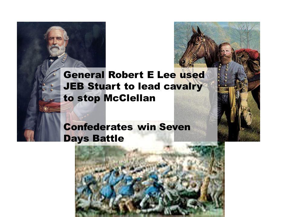 General Robert E Lee used JEB Stuart to lead cavalry to stop McClellan Confederates win Seven Days Battle