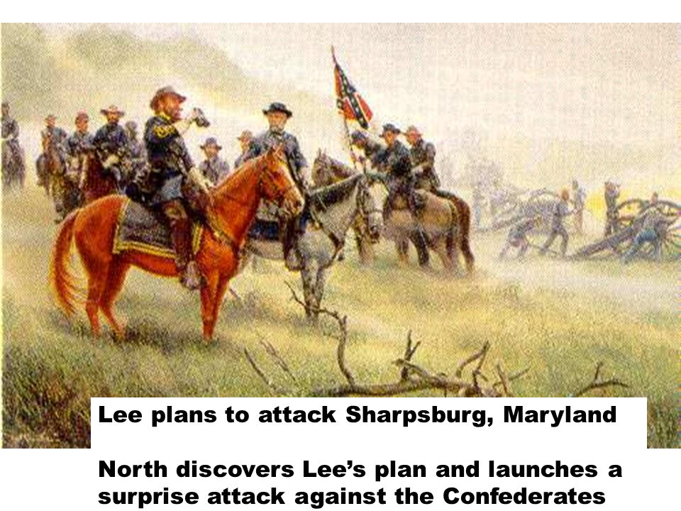 Lee plans to attack Sharpsburg, Maryland North discovers Lee's plan and launches a surprise attack against the Confederates