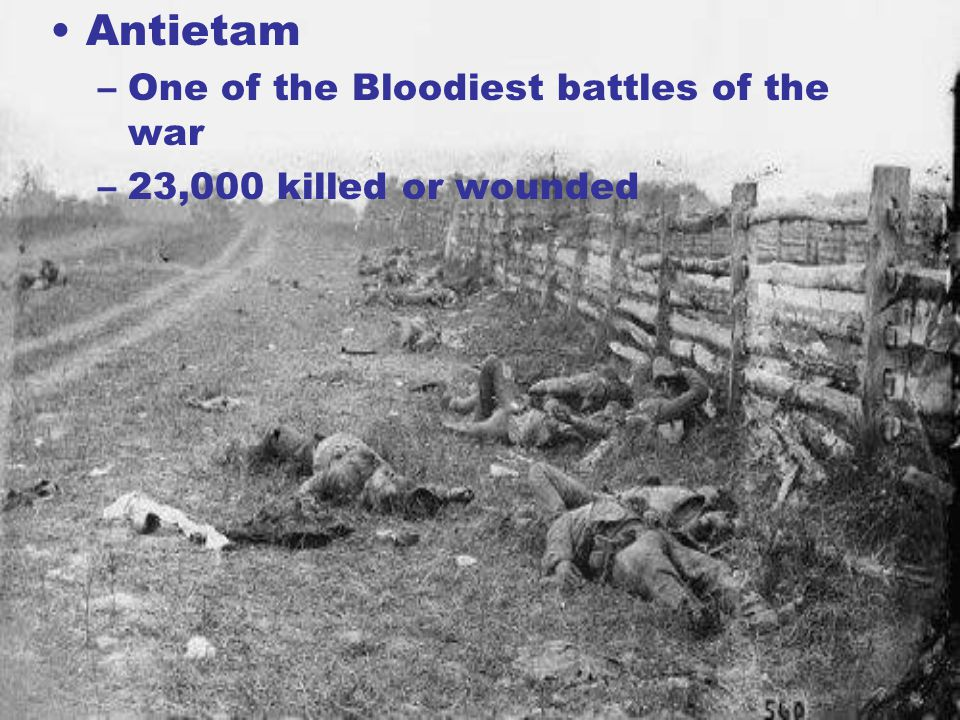Antietam –One of the Bloodiest battles of the war –23,000 killed or wounded