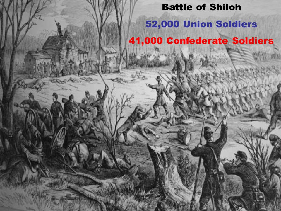 Battle of Shiloh 52,000 Union Soldiers 41,000 Confederate Soldiers