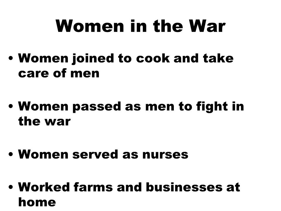 Women in the War Women joined to cook and take care of men Women passed as men to fight in the war Women served as nurses Worked farms and businesses at home
