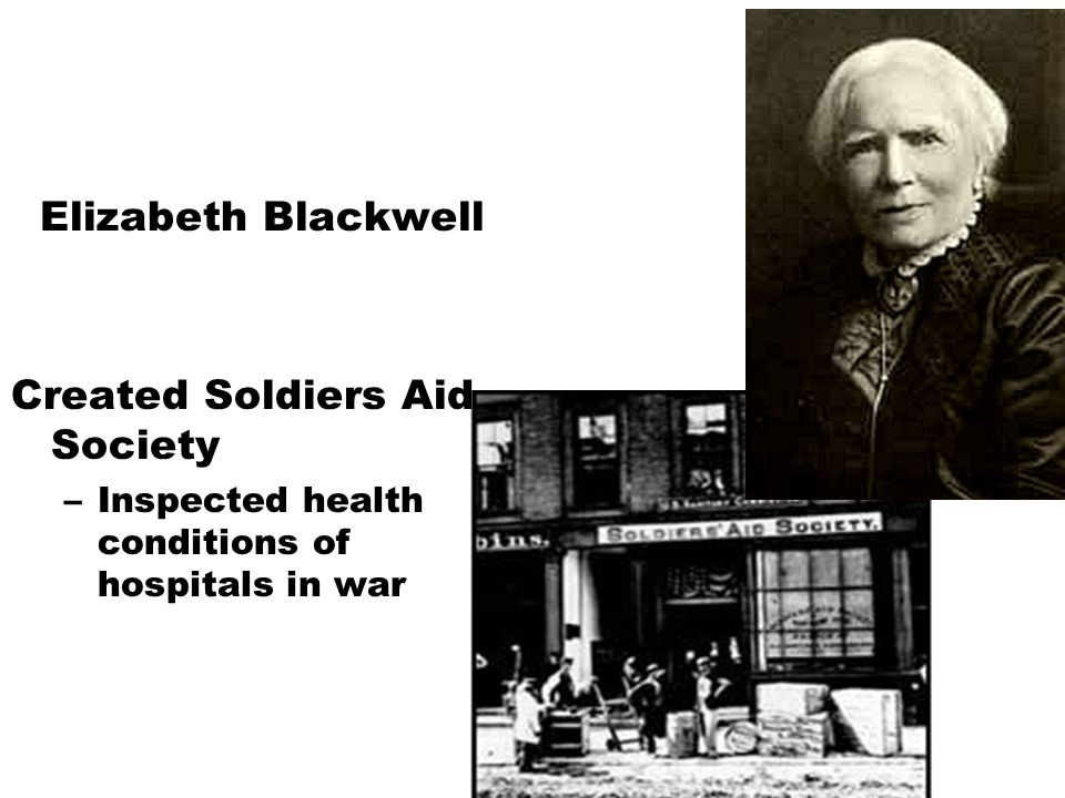 Elizabeth Blackwell Created Soldiers Aid Society –Inspected health conditions of hospitals in war