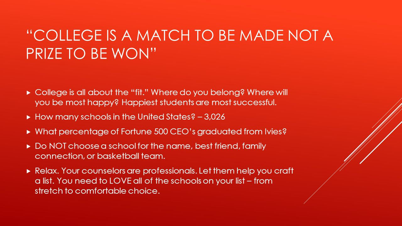 COLLEGE IS A MATCH TO BE MADE NOT A PRIZE TO BE WON  College is all about the fit. Where do you belong.