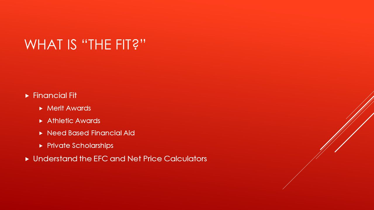 WHAT IS THE FIT?  Financial Fit  Merit Awards  Athletic Awards  Need Based Financial Aid  Private Scholarships  Understand the EFC and Net Price Calculators