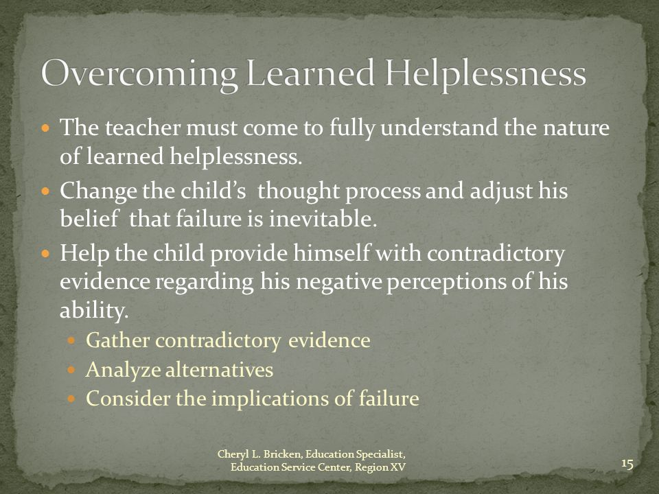 The teacher must come to fully understand the nature of learned helplessness.