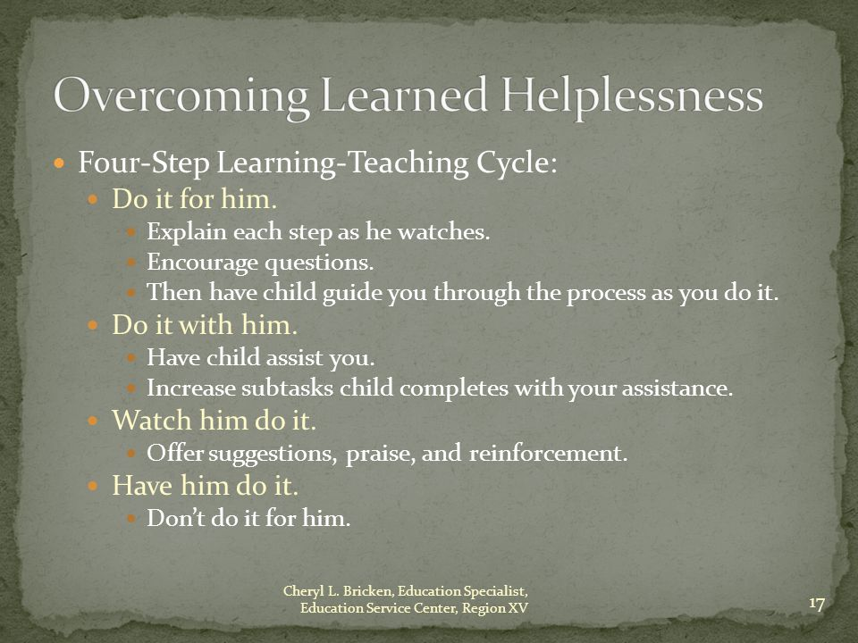Four-Step Learning-Teaching Cycle: Do it for him. Explain each step as he watches.