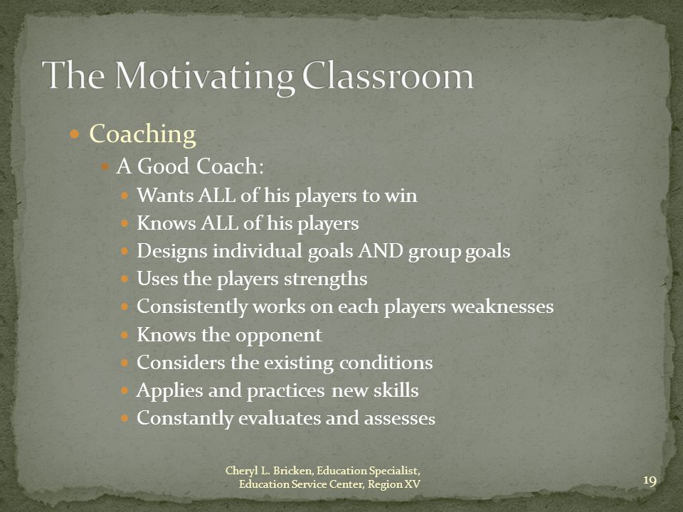 Coaching A Good Coach: Wants ALL of his players to win Knows ALL of his players Designs individual goals AND group goals Uses the players strengths Consistently works on each players weaknesses Knows the opponent Considers the existing conditions Applies and practices new skills Constantly evaluates and assesse s 19 Cheryl L.