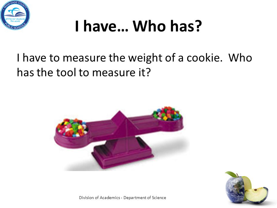 I have… Who has. I have to measure the weight of a cookie.