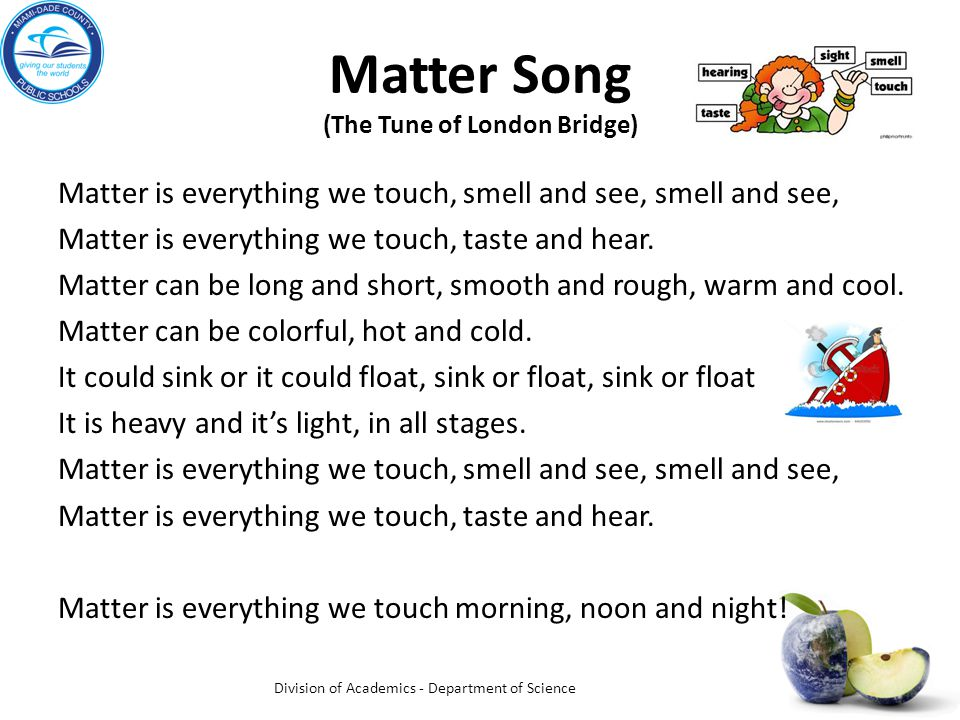 Matter Song (The Tune of London Bridge) Matter is everything we touch, smell and see, smell and see, Matter is everything we touch, taste and hear.