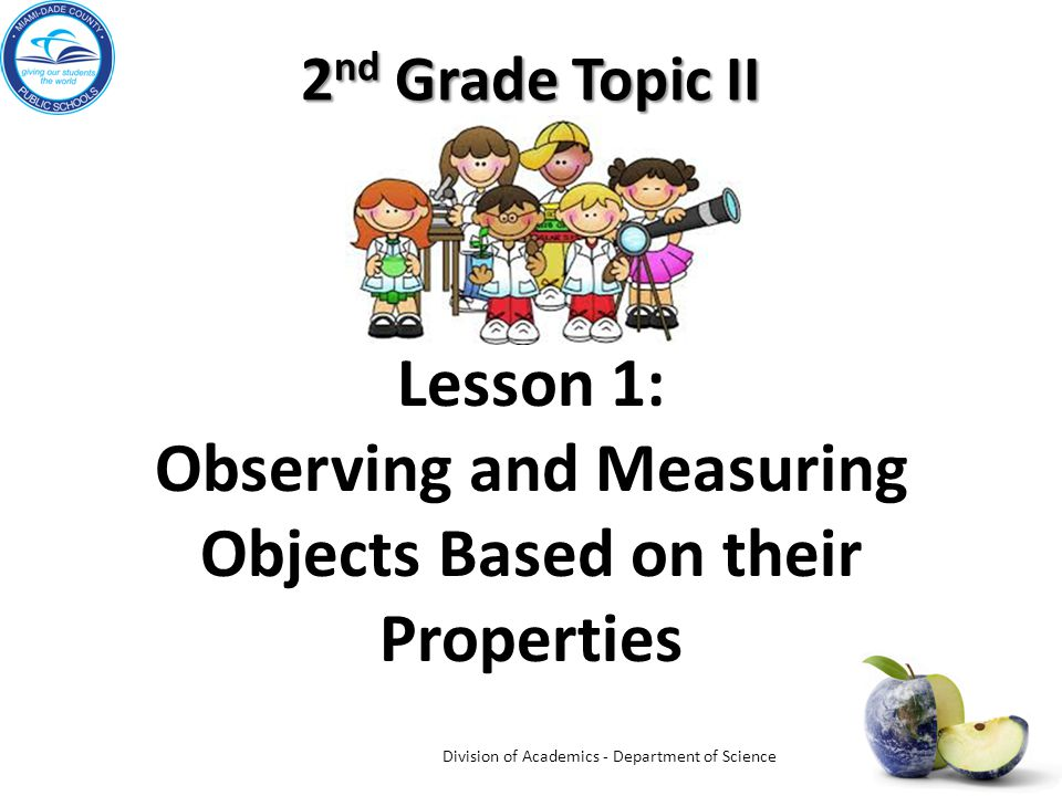 2 nd Grade Topic II Lesson 1: Observing and Measuring Objects Based on their Properties Division of Academics - Department of Science